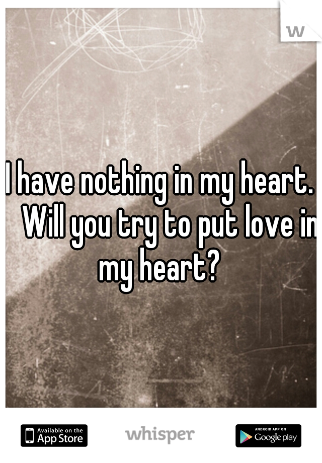 I have nothing in my heart.  Will you try to put love in my heart?