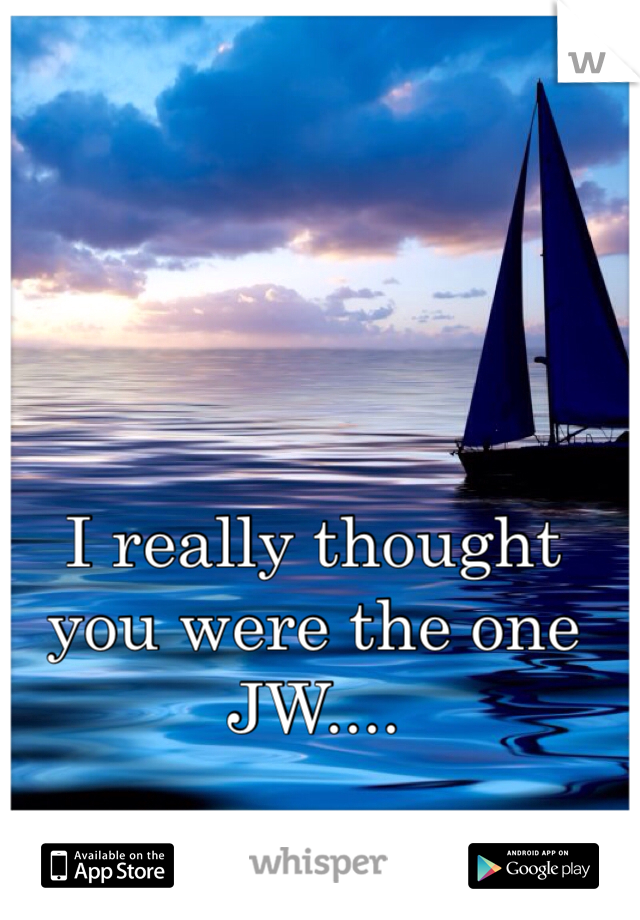 I really thought you were the one JW....