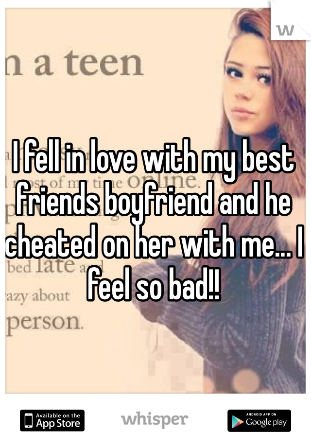 I fell in love with my best friends boyfriend and he cheated on her with me... I feel so bad!!