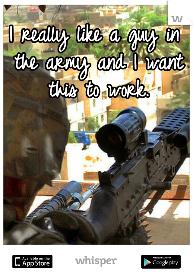I really like a guy in the army and I want this to work.