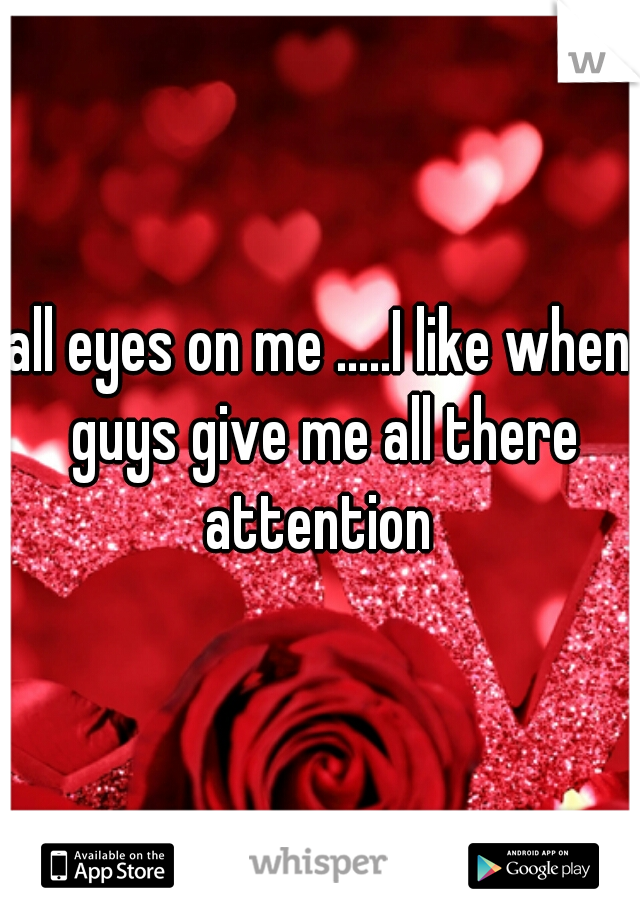 all eyes on me .....I like when guys give me all there attention
