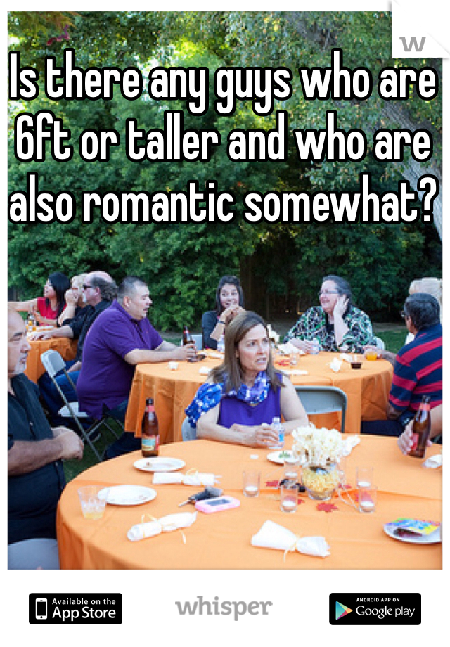 Is there any guys who are 6ft or taller and who are also romantic somewhat?