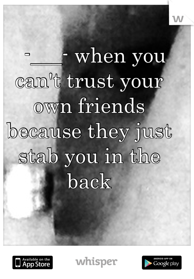 -___- when you can't trust your own friends because they just stab you in the back
