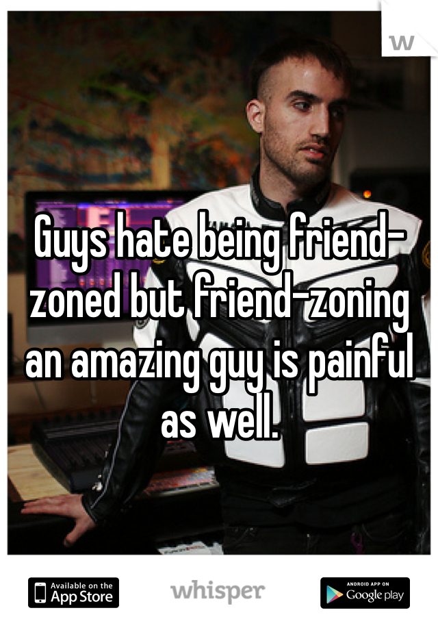 Guys hate being friend-zoned but friend-zoning an amazing guy is painful as well.