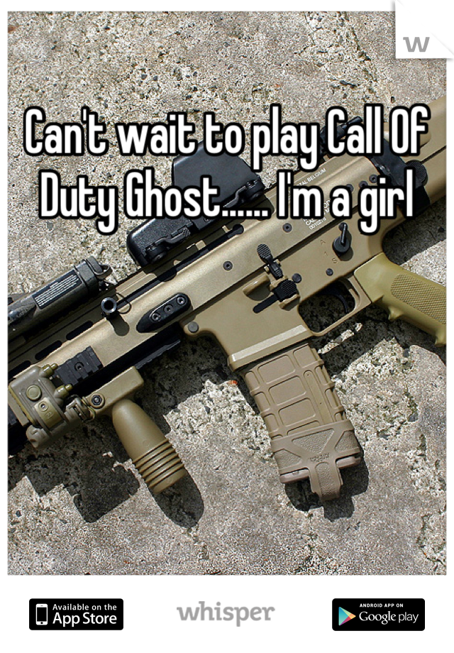 Can't wait to play Call Of Duty Ghost...... I'm a girl