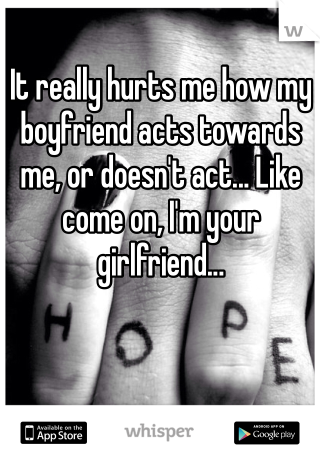 It really hurts me how my boyfriend acts towards me, or doesn't act... Like come on, I'm your girlfriend...