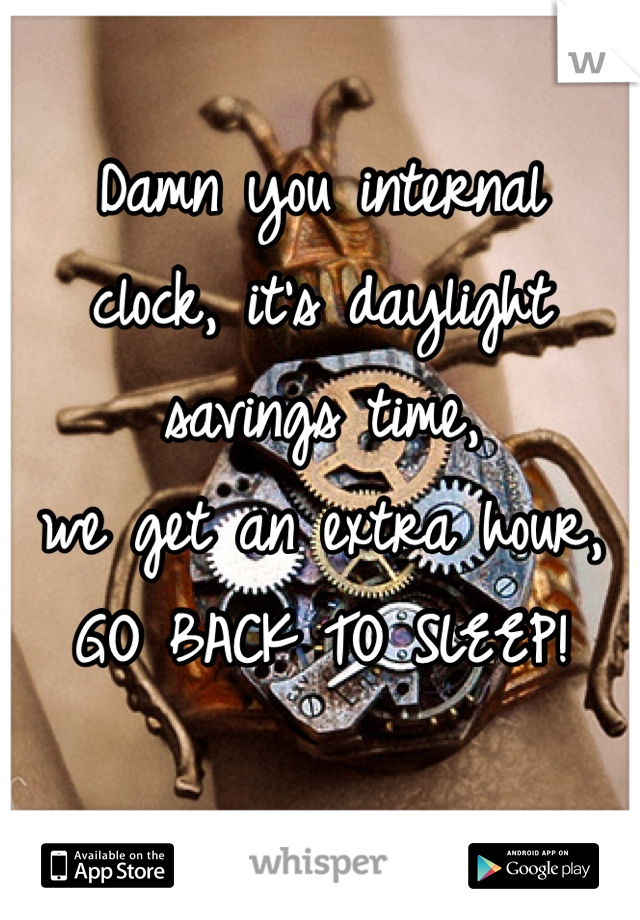 Damn you internal clock, it's daylight savings time, we get an extra hour, GO BACK TO SLEEP!