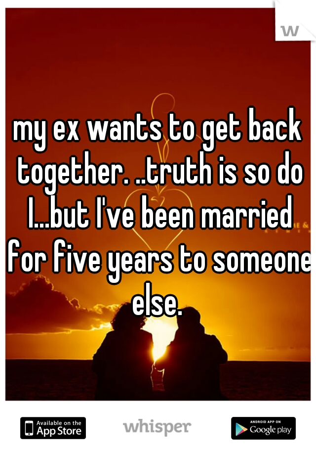 my ex wants to get back together. ..truth is so do I...but I've been married for five years to someone else.