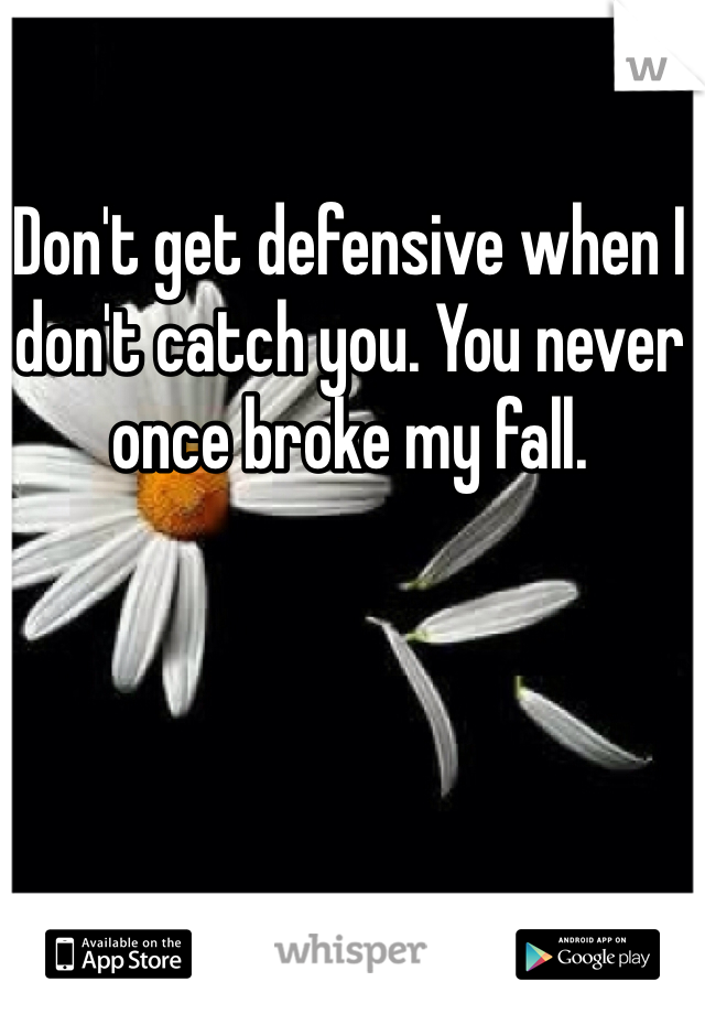 Don't get defensive when I don't catch you. You never once broke my fall.