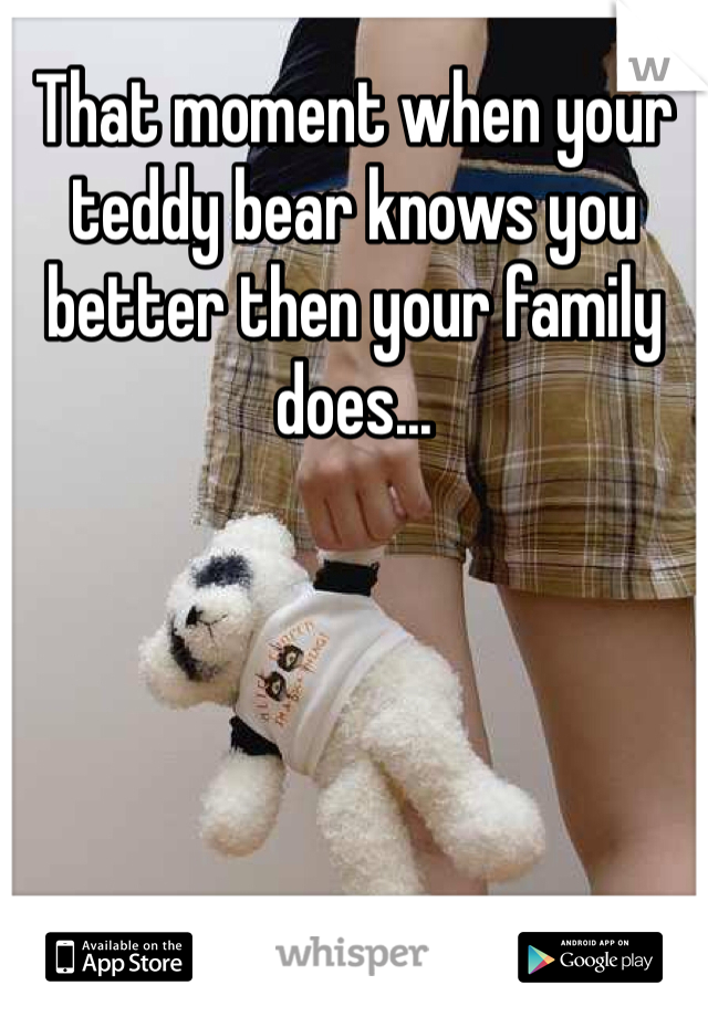 That moment when your teddy bear knows you better then your family does...
