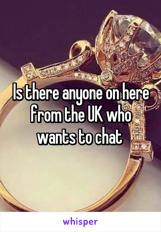 Is there anyone on here from the UK who wants to chat