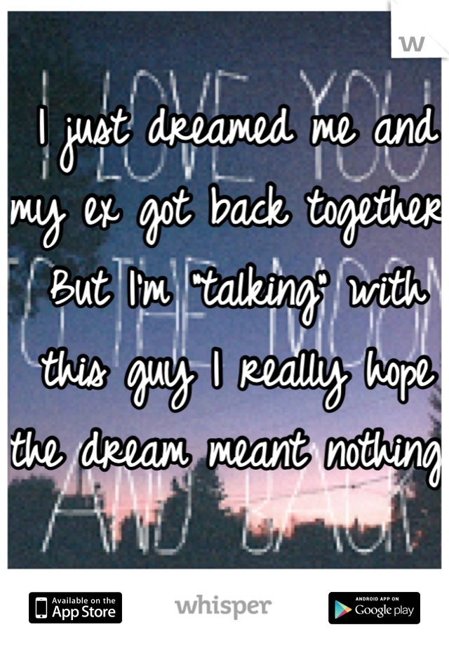 "I just dreamed me and my ex got back together. But I'm ""talking"" with this guy I really hope the dream meant nothing."