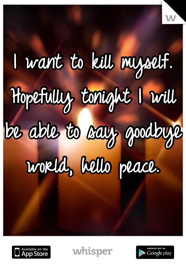 I want to kill myself. Hopefully tonight I will be able to say goodbye world, hello peace.