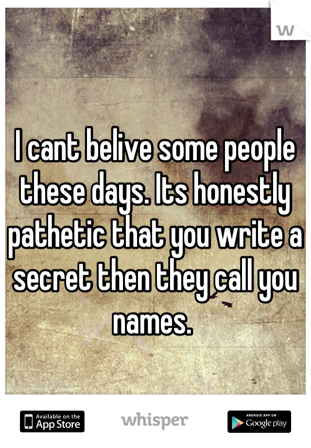 I cant belive some people these days. Its honestly pathetic that you write a secret then they call you names.