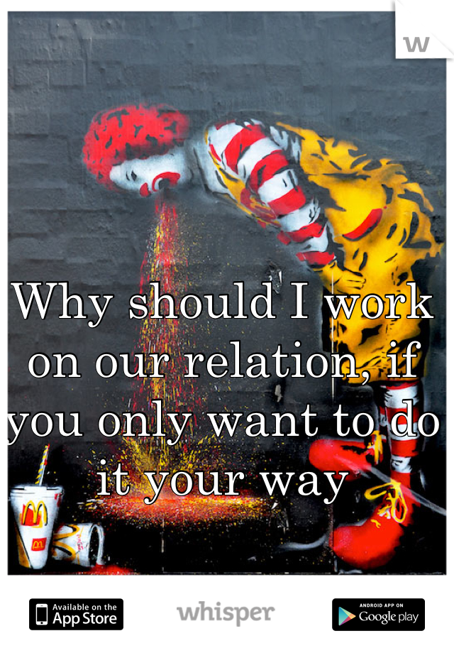 Why should I work on our relation, if you only want to do it your way