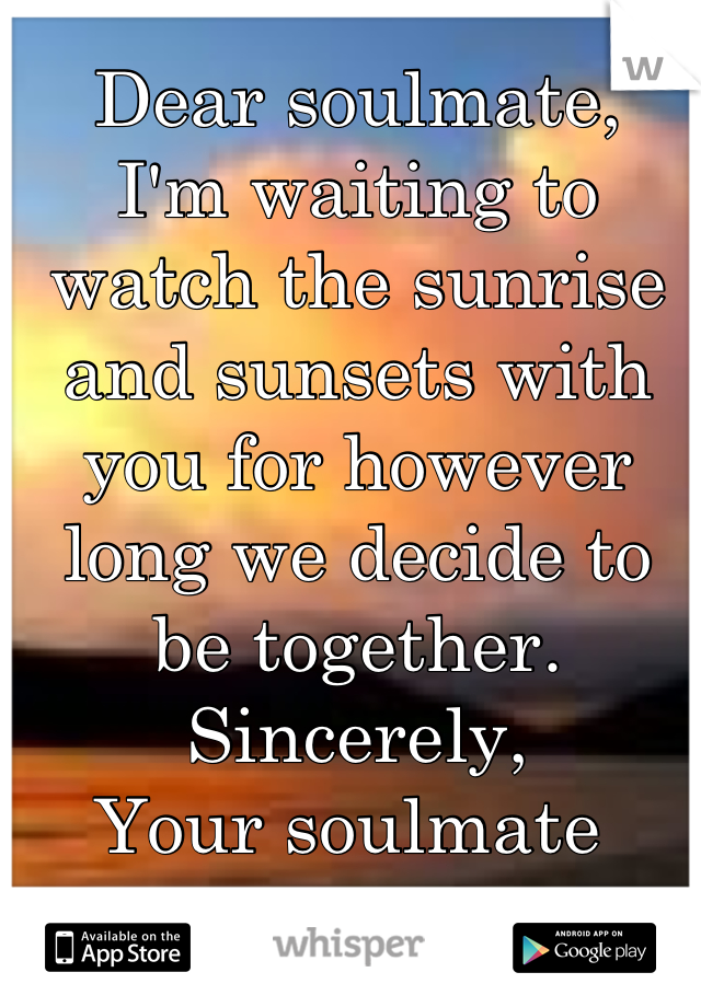 Dear soulmate, I'm waiting to watch the sunrise and sunsets with you for however long we decide to be together.  Sincerely, Your soulmate