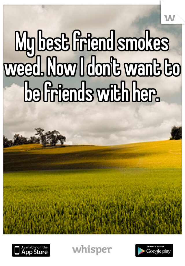 My best friend smokes weed. Now I don't want to be friends with her.