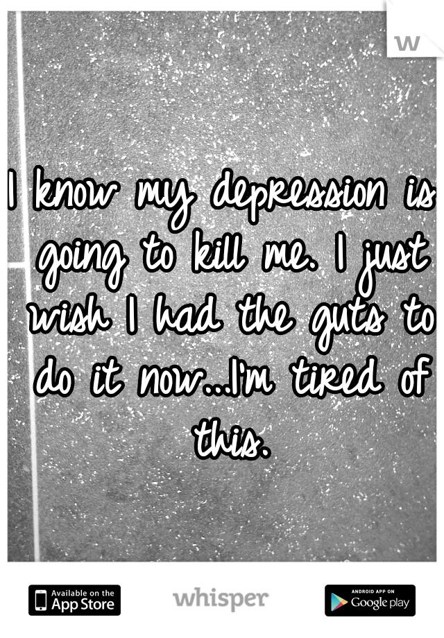 I know my depression is going to kill me. I just wish I had the guts to do it now...I'm tired of this.