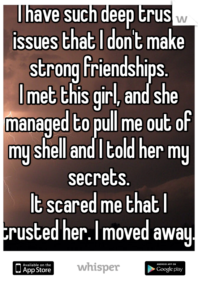 I have such deep trust issues that I don't make strong friendships.  I met this girl, and she managed to pull me out of my shell and I told her my secrets.  It scared me that I trusted her. I moved away.