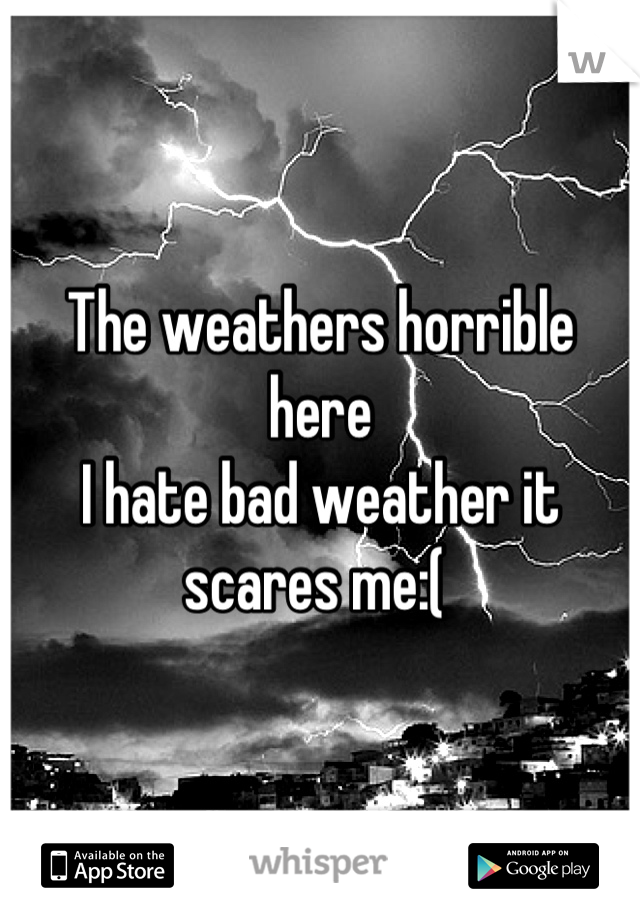 The weathers horrible here I hate bad weather it scares me:(
