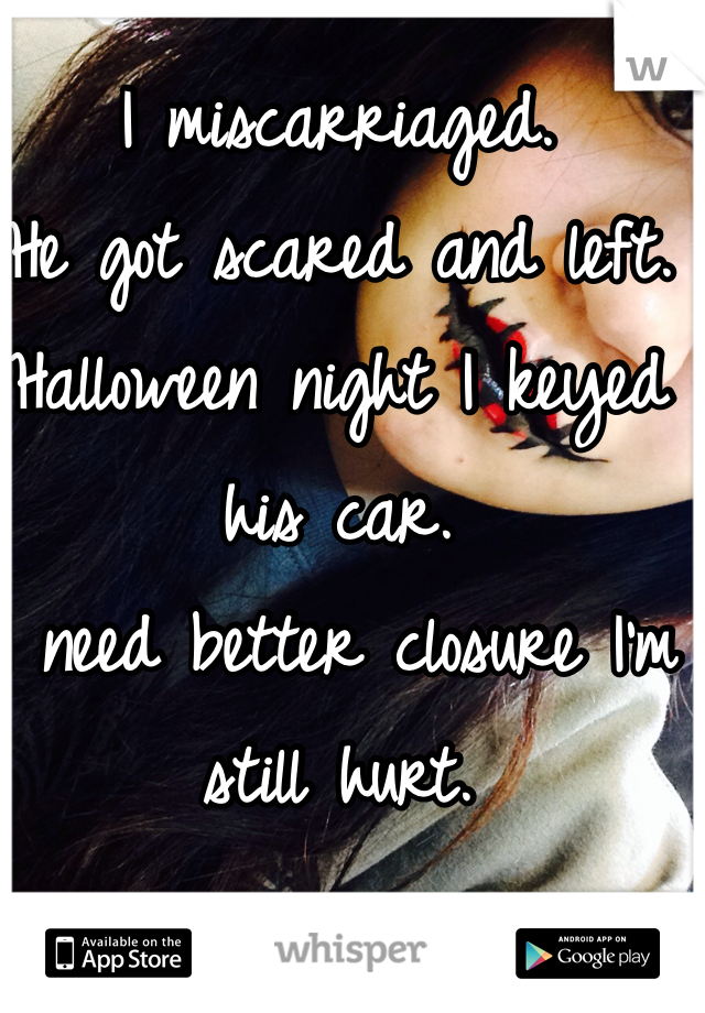 I miscarriaged. He got scared and left. Halloween night I keyed his car.  I need better closure I'm still hurt.