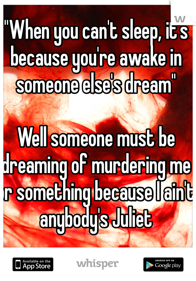 """""""When you can't sleep, it's because you're awake in someone else's dream""""  Well someone must be dreaming of murdering me or something because I ain't anybody's Juliet"""