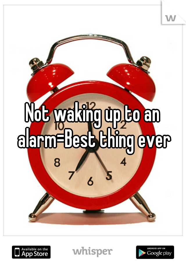 Not waking up to an alarm=Best thing ever