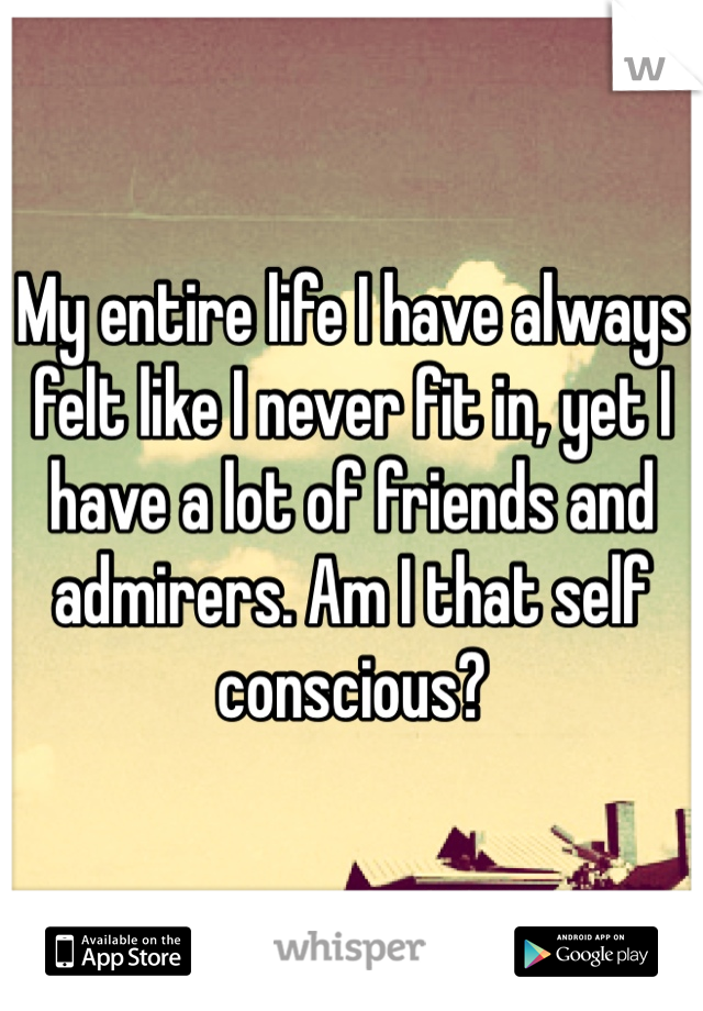 My entire life I have always felt like I never fit in, yet I have a lot of friends and admirers. Am I that self conscious?