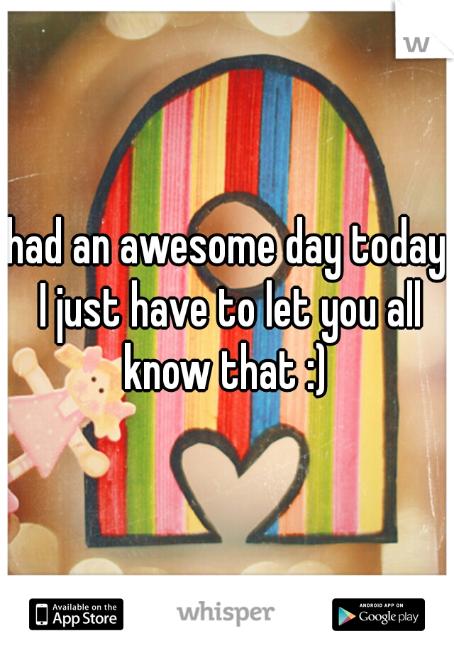 had an awesome day today I just have to let you all know that :)