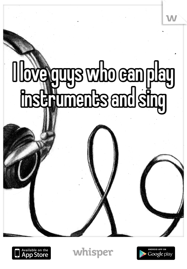 I love guys who can play instruments and sing