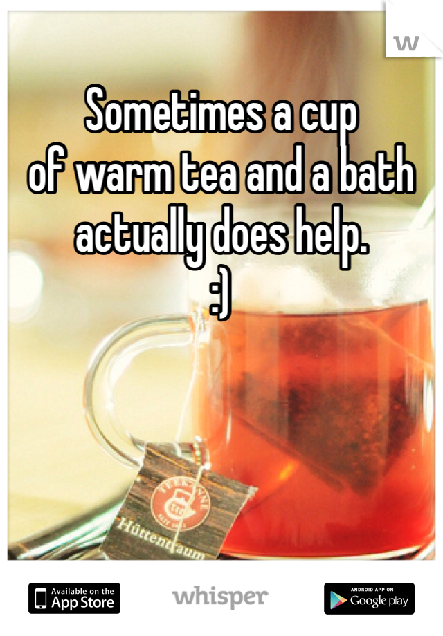Sometimes a cup  of warm tea and a bath  actually does help.  :)