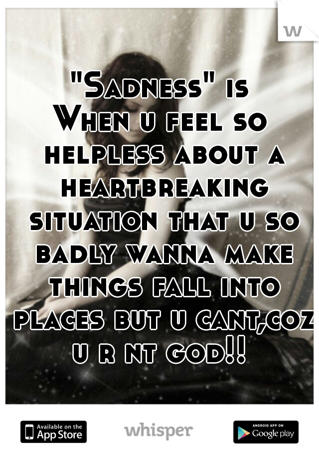 """Sadness"" is  When u feel so helpless about a heartbreaking situation that u so badly wanna make things fall into places but u cant,coz u r nt god!!"