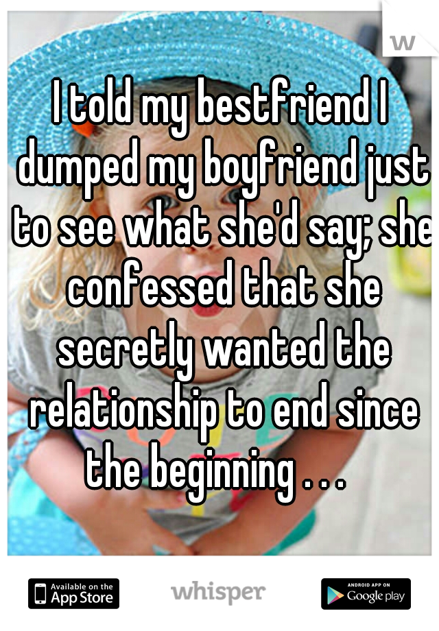 I told my bestfriend I dumped my boyfriend just to see what she'd say; she confessed that she secretly wanted the relationship to end since the beginning . . .