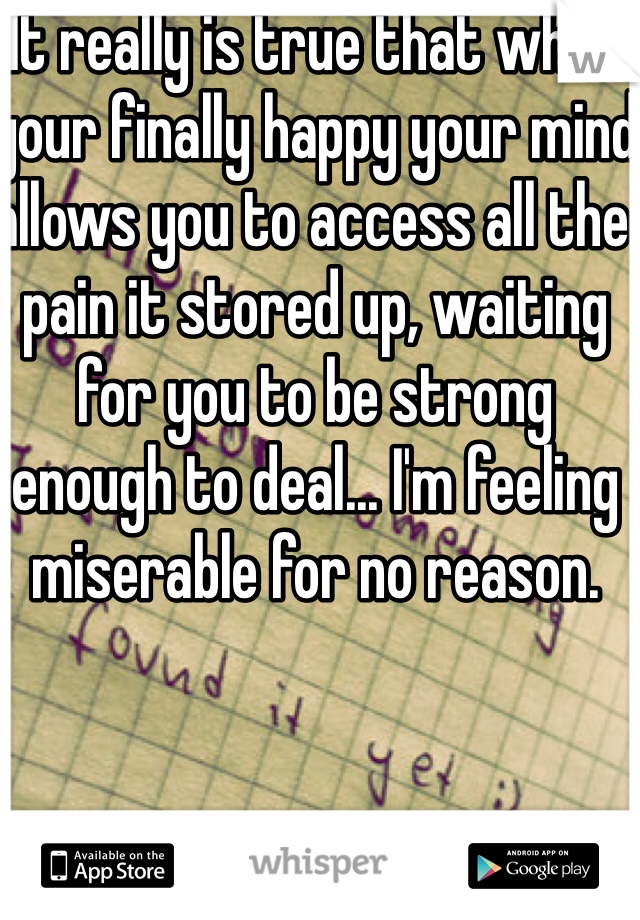 It really is true that when your finally happy your mind allows you to access all the pain it stored up, waiting for you to be strong enough to deal... I'm feeling miserable for no reason.