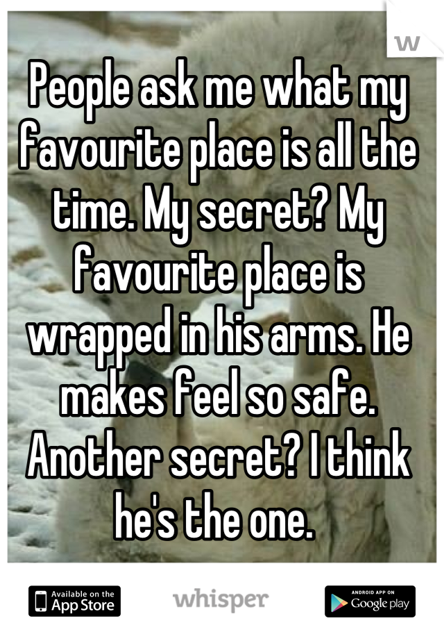 People ask me what my favourite place is all the time. My secret? My favourite place is wrapped in his arms. He makes feel so safe.  Another secret? I think he's the one.
