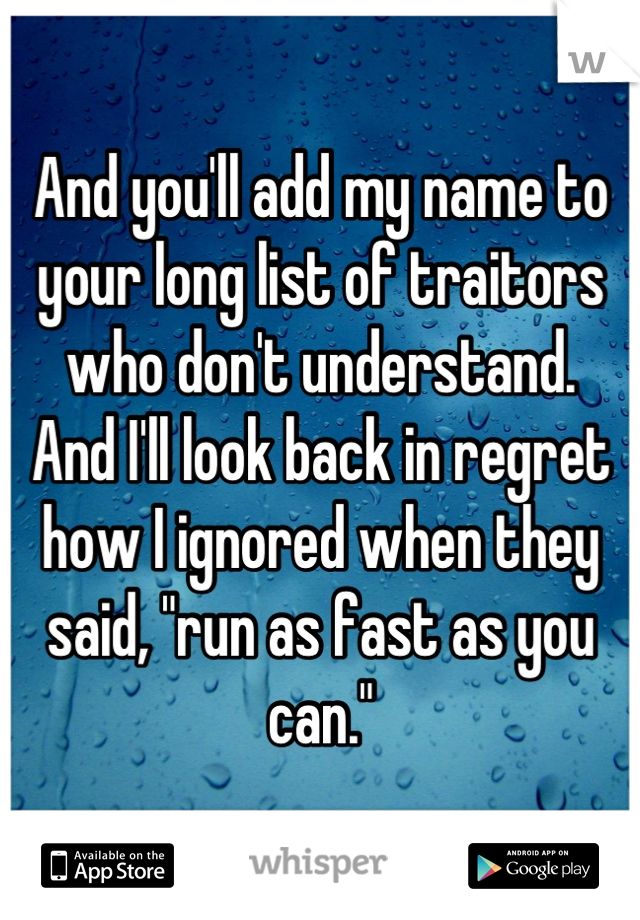 """And you'll add my name to your long list of traitors who don't understand. And I'll look back in regret how I ignored when they said, """"run as fast as you can."""""""