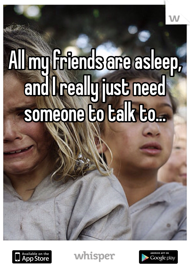 All my friends are asleep, and I really just need someone to talk to...