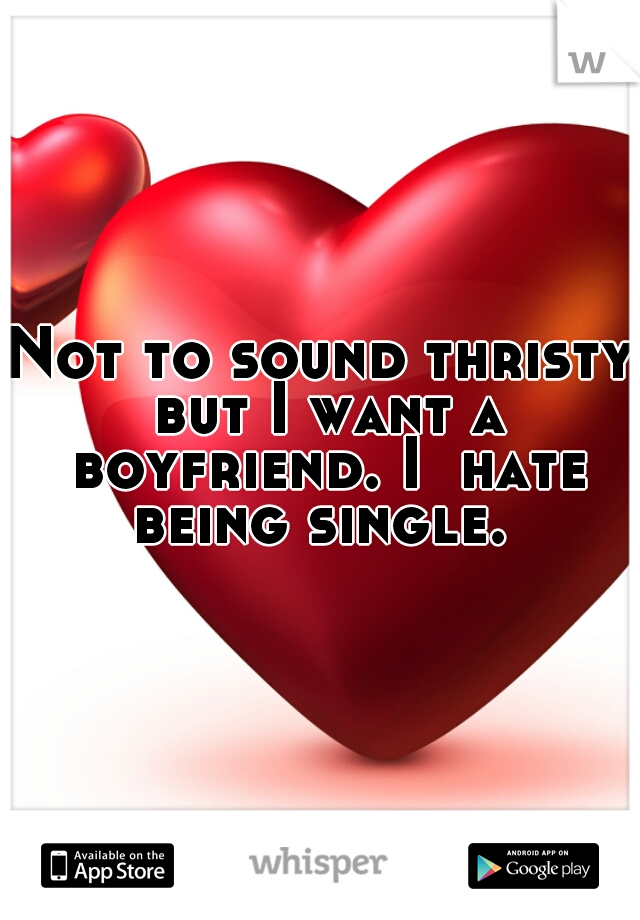 Not to sound thristy but I want a boyfriend. I  hate being single.