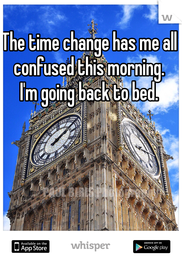 The time change has me all confused this morning.  I'm going back to bed.