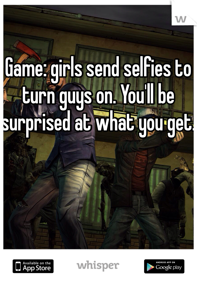 Game: girls send selfies to turn guys on. You'll be surprised at what you get.