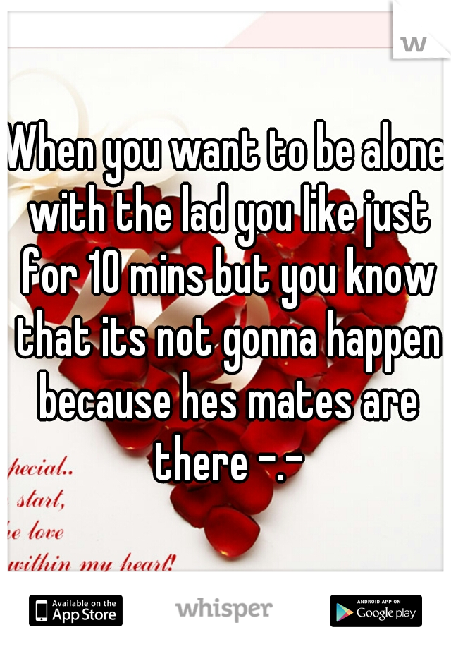 When you want to be alone with the lad you like just for 10 mins but you know that its not gonna happen because hes mates are there -.-