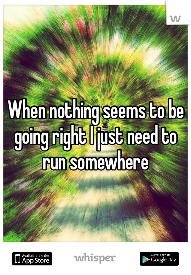 When nothing seems to be going right I just need to run somewhere