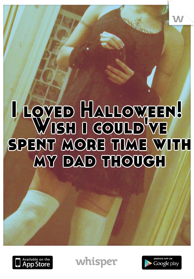 I loved Halloween! Wish i could've spent more time with my dad though