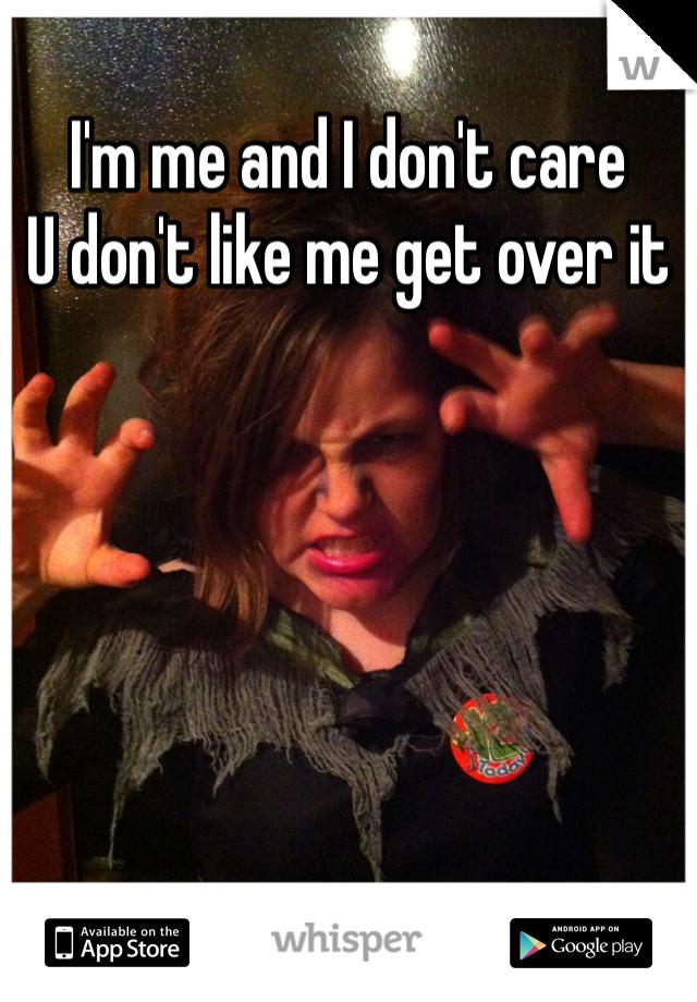 I'm me and I don't care  U don't like me get over it