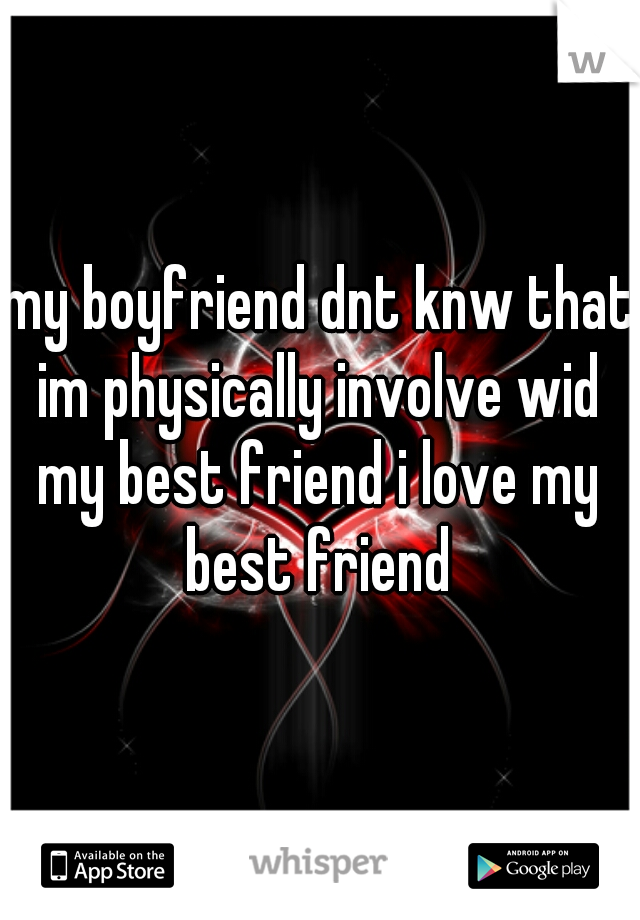 my boyfriend dnt knw that im physically involve wid my best friend i love my best friend