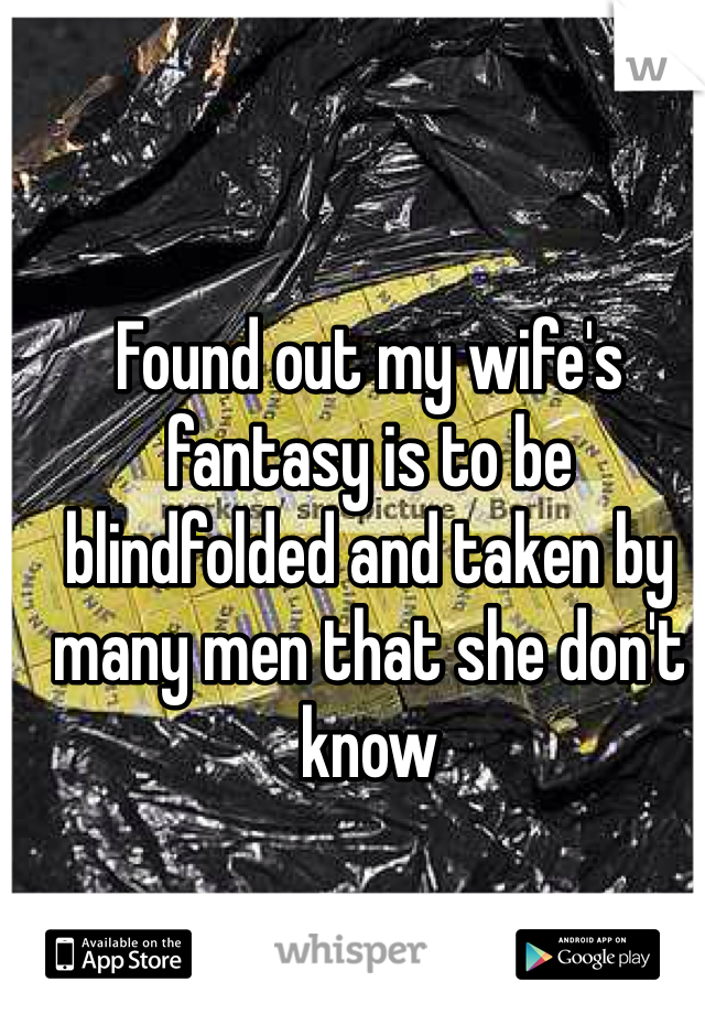 Found out my wife's fantasy is to be blindfolded and taken by many men that she don't know