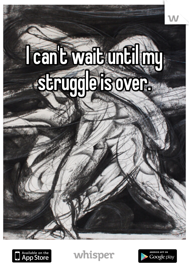 I can't wait until my struggle is over.
