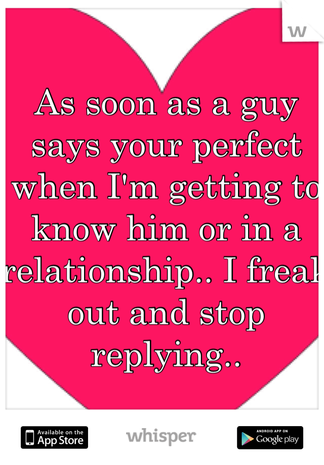As soon as a guy says your perfect when I'm getting to know him or in a relationship.. I freak out and stop replying..