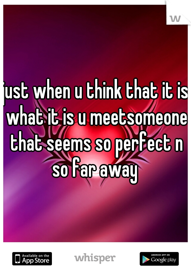 just when u think that it is what it is u meetsomeone that seems so perfect n so far away