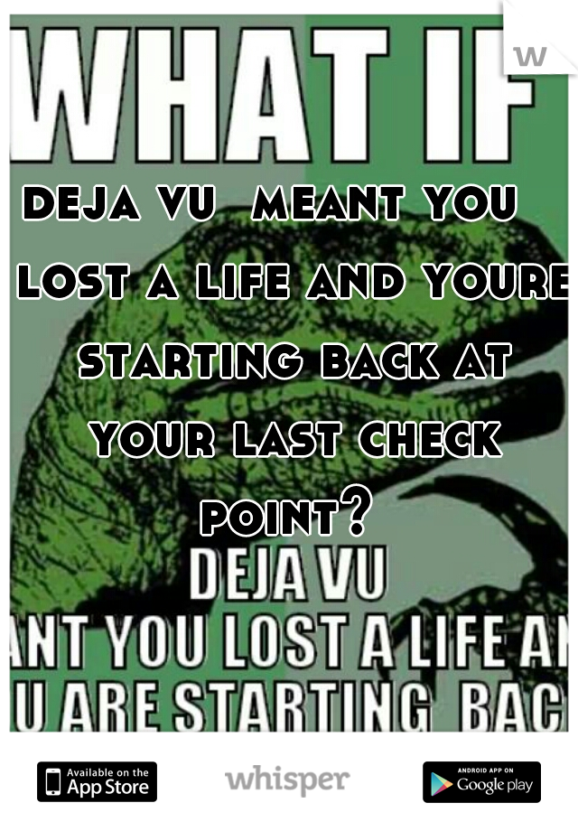 deja vu  meant you   lost a life and youre starting back at your last check point?